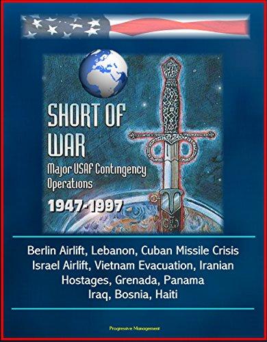 Short of War: Major USAF Contingency Operations 1947-1997 - Berlin Airlift, Lebanon, Cuban Missile Crisis, Israel Airlift, Vietnam Evacuation, Iranian Hostages, Grenada, Panama, Iraq, Bosnia, Haiti