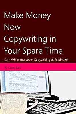 Make Money Now Copywriting in Your Spare Time: Earn While You Learn Copywriting on Textbroker (Volume 1)