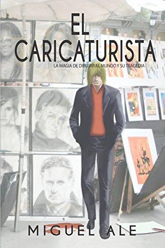 El Caricaturista: La magia de dibujar al mundo y su tragedia (Spanish Edition) [Miguel Ale] (Tapa Blanda)