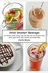 Drink Smarter! Beverages: 101 delicious, health-boosting, sugar-free lattes, teas, hot chocolates, frozen drinks, yogurt drinks, sodas, mocktails, and infused waters
