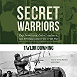 Secret Warriors: Key Scientists, Code Breakers, and Propagandists of the Great War | Taylor Downing