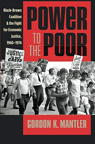 Power to the Poor: Black-Brown Coalition and the Fight for Economic Justice, 1960-1974 (Justice, Power, and Politics)