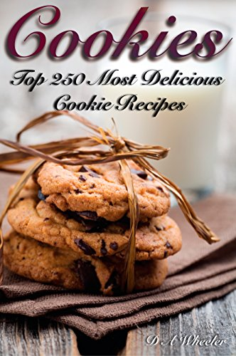 COOKIES: THE TOP 250 MOST DELICIOUS COOKIE RECIPES (Cookie recipe book, cookie bars, making cookies, best cookie recipes, recipe book) by D A WHEELER