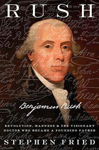 (Rush: Revolution, Madness, and Benjamin Rush, the Visionary Doctor Who Became a Founding Father)
