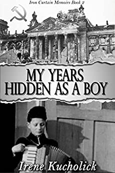 My Years Hidden As a Boy: Iron Curtain Memoirs (World War 2 Child to YA Survivor) Book 2 by [Kucholick, Irene]
