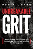 Unbreakable Grit: How to Develop Jaw-Dropping Grit, Unrelenting Willpower, and Incredible Mental Toughness