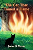 The Cat That Tamed a Flame, James D. Maxon, 0615608728