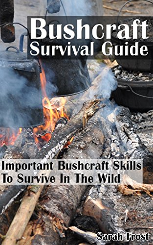 Bushcraft Survival Guide: Important Bushcraft Skills To Survive In The Wild: (Bushcraft Outdoor Skills, Bushcraft Carving, Bushcraft Cooking, Bushcraft ... Survival Books, Survival, Survival Books) by [Frost, Sarah]
