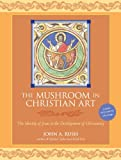 The Mushroom in Christian Art: The Identity of Jesus in the Development of Christianity, John Rush, 1556439601