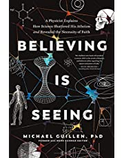 Believing Is Seeing: A Physicist Explains How Science Shattered His Atheism and Revealed the Necessity of Faith