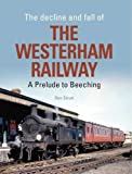 The Decline and Fall of the Westerham Railway: A Prelude to Beeching