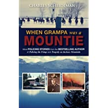 When Grampa was a Mountie: More POLICING STORIES from the BESTSELLING AUTHOR of Policing the Fringe and Tragedy on Jackass Mountain