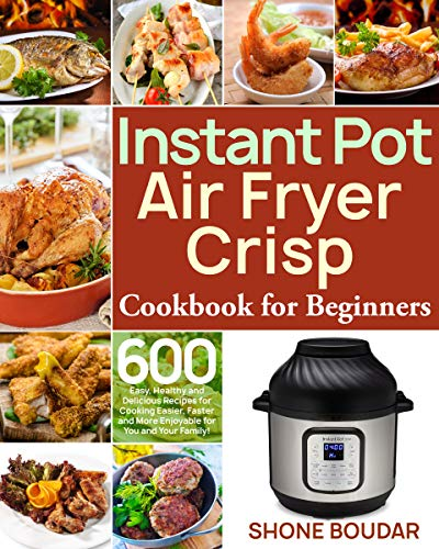 Instant Pot Air Fryer Crisp Cookbook for Beginners: 600 Easy, Healthy and Delicious Recipes for Cooking Easier, Faster and More Enjoyable for You and Your Family!