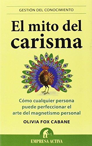El Mito Del Carisma: Cómo Cualquier Persona Perfeccionar El Arte Del Magnetismo Personal