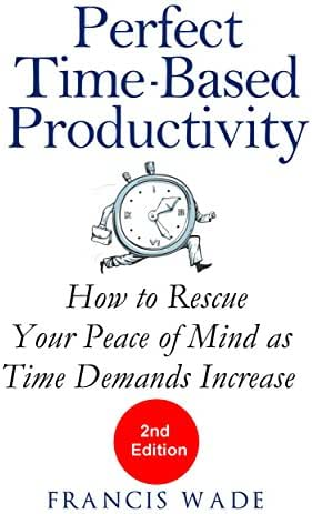 Perfect Time-Based Productivity: How to rescue your peace of mind as time demands increase