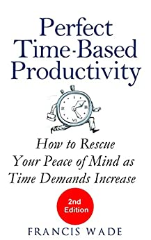 Perfect Time-Based Productivity: How to rescue your peace of mind as time demands increase by [Wade, Francis]