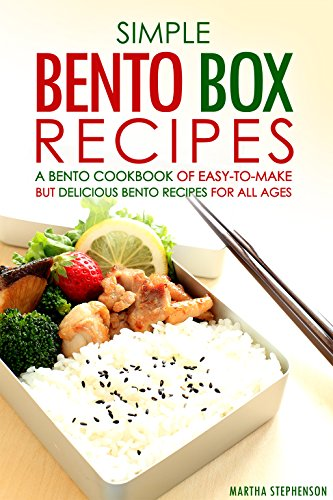 Simple Bento Box Recipes, A Bento Cookbook of Easy-to-Make: but Delicious Bento Recipes for all Ages by Martha Stephenson