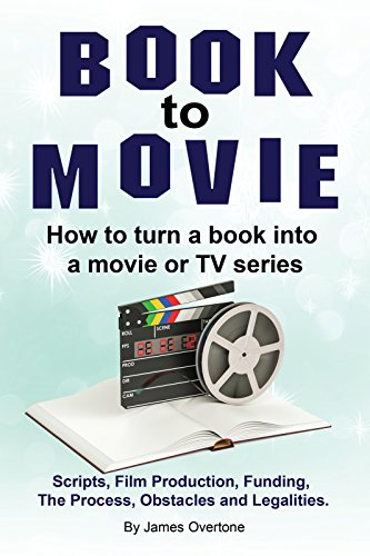 How to turn a book into TV series or a movie. Make a movie from your book. The Process, Obstacles, Scripts, Legalities, Funding and Film (Overtone Series)
