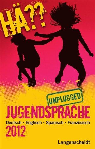 Hä?? Jugendsprache unplugged 2012: Deutsch Englisch Spanisch Französisch