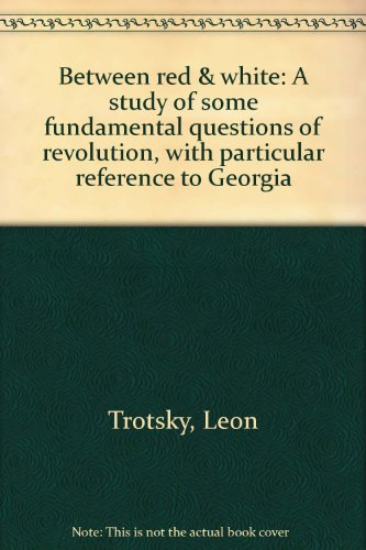 Between red & white: A study of some fundamental questions of revolution, with particular reference to Georgia (Leon Trotsky History Of The Russian Revolution)