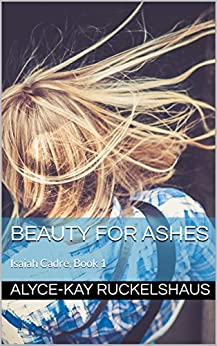 Beauty For Ashes: Isaiah Cadre, Book 1 (Isaiah Cadre Series) by [Ruckelshaus, Alyce-Kay]
