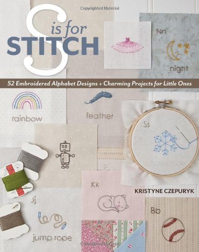 S is for Stitch: 52 Embroidered Alphabet Designs + Charming Projects for Little (Learn Love Counted Cross Stitch)