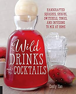 Wild Drinks & Cocktails: Handcrafted Squashes, Shrubs, Switchels, Tonics, and Infusions to Mix at Home by [Han, Emily]