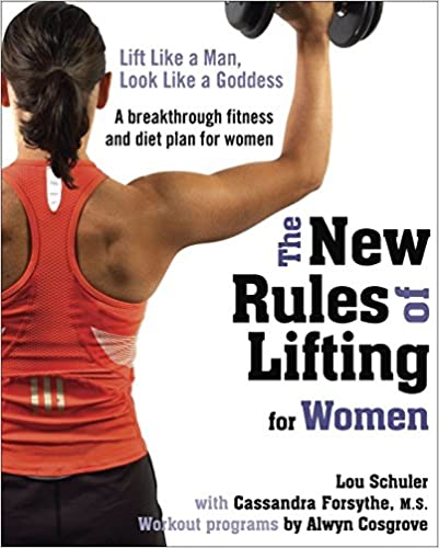 The New Rules of Lifting for Women: Lift Like a Man, Look Like a Goddess