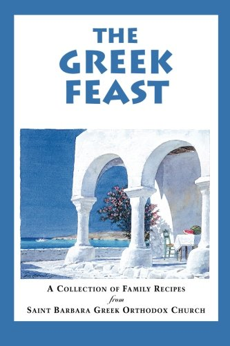 The Greek Feast: A Collection of Family Recipes from Saint Barbara Greek Orthodox Church by Saint Barbara Greek Orthdox Church