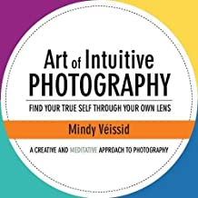 Art of Intuitive Photography: Find Your True Self Through Your Own Lens