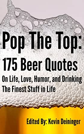 Pop The Top: 175 Beer Quotes On Life, Love, Humor, and