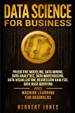 img - for Data Science for Business: Predictive Modeling, Data Mining, Data Analytics, Data Warehousing, Data Visualization, Regression Analysis, Database Querying, and Machine Learning for Beginners book / textbook / text book