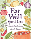 Eat Well Spend Less: The Complete Guide to Everyday Family Cooking