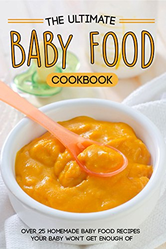 The Ultimate Baby Food Cookbook: Over 25 Homemade Baby Food Recipes Your Baby Won't Get Enough of by Martha Stone