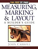 For Pros By Pros: Measuring, Marking & Layout: A Builder's Guide