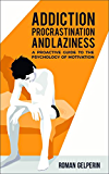 Addiction, Procrastination, and Laziness: A Proactive Guide to the Psychology of Motivation