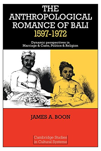 The Anthropological Romance of Bali 1597-1972: Dynamic Perspectives in Marriage and Caste, Politics and Religion (Cambri