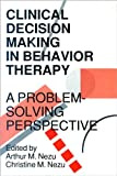 Clinical Decision Making in Behavior Therapy : A Problem-Solving Perspective, Nezu, Arthur M. and Nezu, Christine M., 0878223177