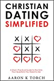 Christian Dating Simplified: A Short, Practical Guide to the only Four Questions You Need to Ask