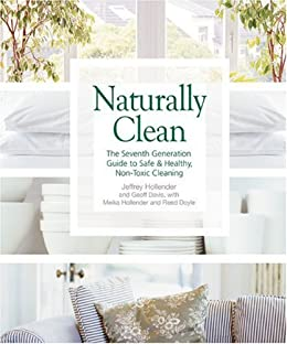 Naturally Clean: The Seventh Generation Guide to Safe and Healthy, Non-Toxic Cleaning by [Hollender, Jeffrey, Davis, Geoff, Hollender, Meika]