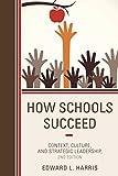 How Schools Succeed : Context, Culture, and Strategic Leadership, Harris, Edward L., 1475808313
