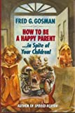 How to Be a Happy Parent...(In Spite of Your Children!), Fred G. Gosman, 0679433341