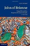 John of Brienne: King of Jerusalem, Emperor of Constantinople, c.1175-1237