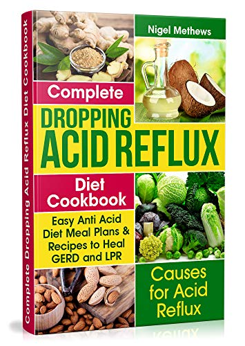 Complete Dropping  Acid Reflux Diet Cookbook: Easy Anti Acid  Diet Meal Plans & Recipes to Heal GERD and LPR (low acid diets, low acid diet recipes, acid reflux diet) (Best Medicine For Silent Reflux)