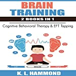 Brain Training - 2 Books in 1: Cognitive Behavioral Therapy & EFT Tapping | K.L. Hammond