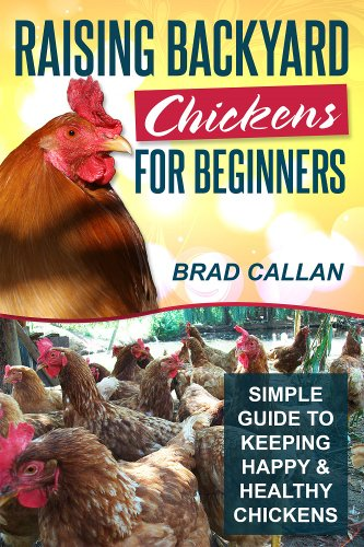 Raising Backyard Chickens For Beginners: Simple Guide To Keeping Happy & Healthy Backyard Chickens (Complete Guide) by [Callan, Brad]