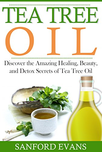 Tea Tree Oil: Discover The Amazing Healing, Beauty, And Detox Scerets Of Tea Tree Oil (Tea Tree Oil - Essential Oils - Home Remedies - Natural Cures) by [Evans, Sanford]