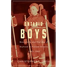 Ontario Boys: Masculinity and the Idea of Boyhood in Postwar Ontario, 1945--1960 (Studies in Childhood and Family in Canada)