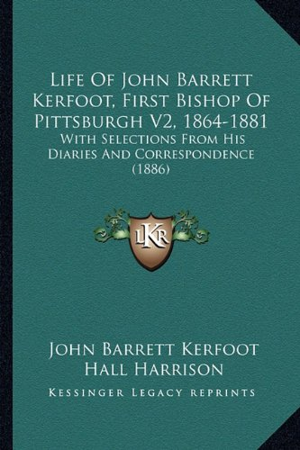 Download Life Of John Barrett Kerfoot, First Bishop Of Pittsburgh V2, 1864-1881: With Selections From His Diaries And Correspondence (1886) pdf epub