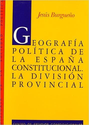 Geografía política de la España constitucional.: La división provincial. Historia de la Sociedad Política: Amazon.es: Burgueño, Jesus: Libros